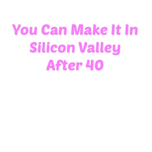 40 People Who Are Living Proof You Can Make It In Silicon Valley After 40