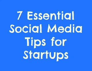 7 Essential Social Media Tips for Startups