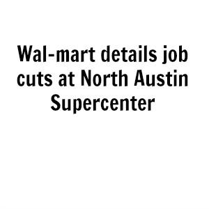 Wal-mart details job cuts at North Austin Supercenter